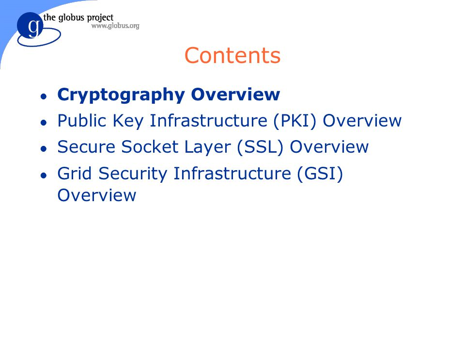 Contents l Cryptography Overview l Public Key Infrastructure (PKI) Overview l Secure Socket Layer (SSL) Overview l Grid Security Infrastructure (GSI) Overview