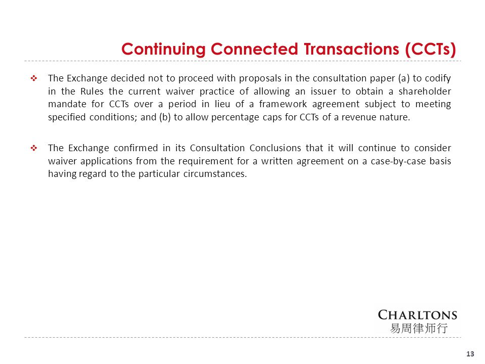 Continuing Connected Transactions (CCTs) 13  The Exchange decided not to proceed with proposals in the consultation paper (a) to codify in the Rules