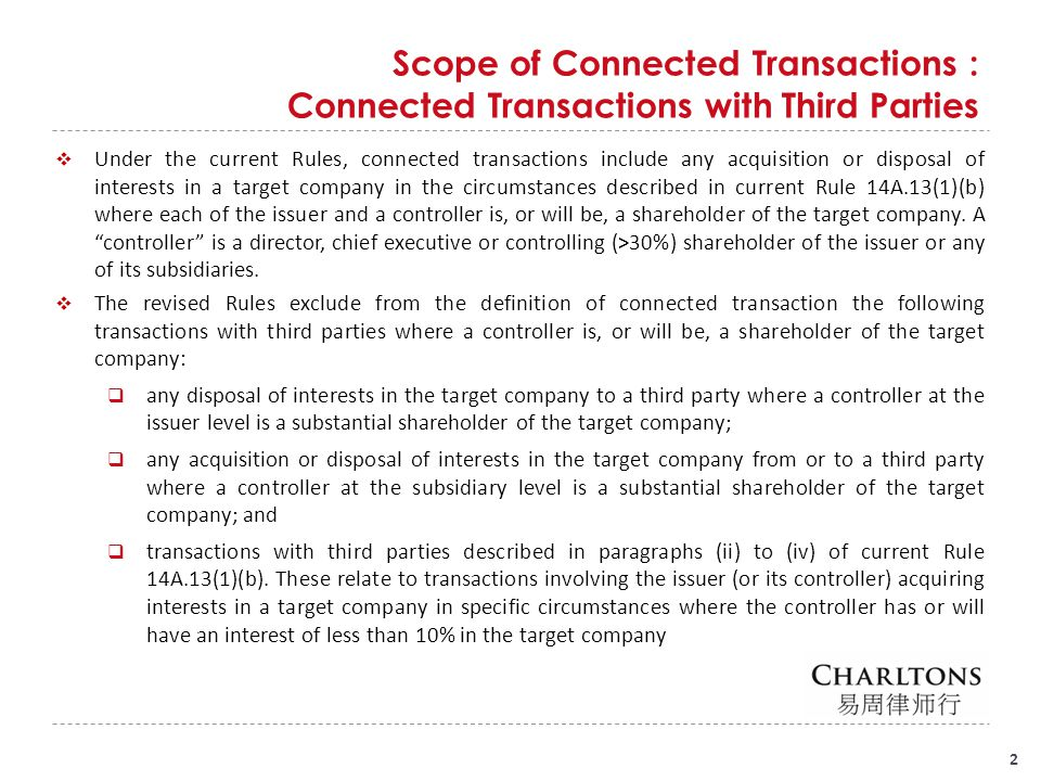 Scope of Connected Transactions : Connected Transactions with Third Parties (Cont'd) 3  Substantial shareholder is defined as: in relation to a company, a person (including a holder of depositary receipts) who is entitled to exercise, or control the exercise of, 10% or more of the voting power at any general meeting of the company; for the purposes of any transaction between a listed issuer and a person who is not a connected person where the transaction involves the listed issuer acquiring or disposing of an interest in a company where a substantial shareholder of that company is, or is proposed to be, a controller or is (or will become as a result of the transaction) an associate of a controller, the Exchange may aggregate the interests of any person and his associates in determining whether together they are a substantial shareholder of any company