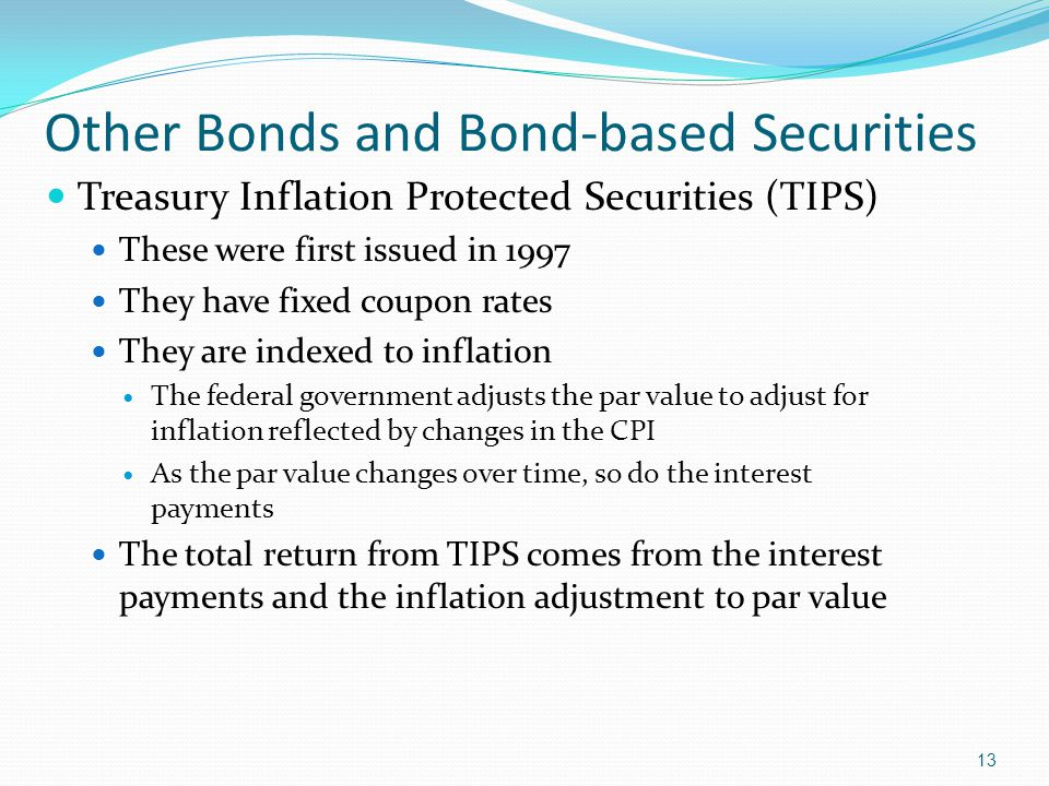 13 Other Bonds and Bond-based Securities Treasury Inflation Protected Securities (TIPS) These were first issued in 1997 They have fixed coupon rates They are indexed to inflation The federal government adjusts the par value to adjust for inflation reflected by changes in the CPI As the par value changes over time, so do the interest payments The total return from TIPS comes from the interest payments and the inflation adjustment to par value