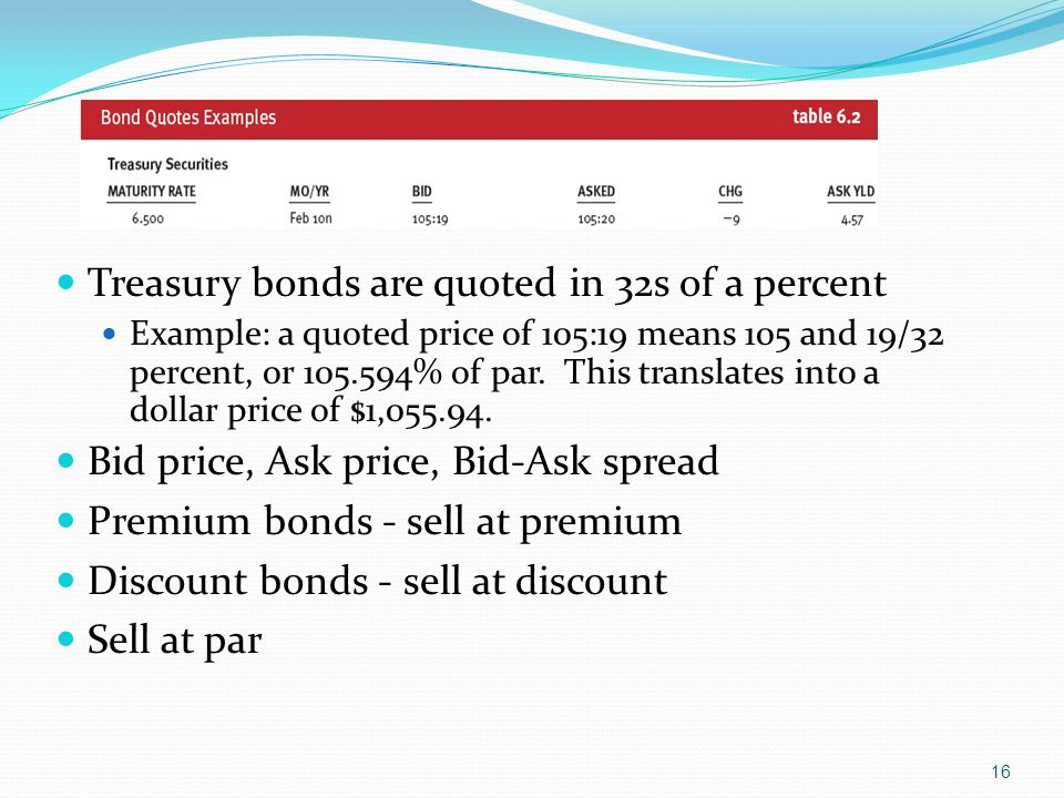 16 Treasury bonds are quoted in 32s of a percent Example: a quoted price of 105:19 means 105 and 19/32 percent, or 105.594% of par.