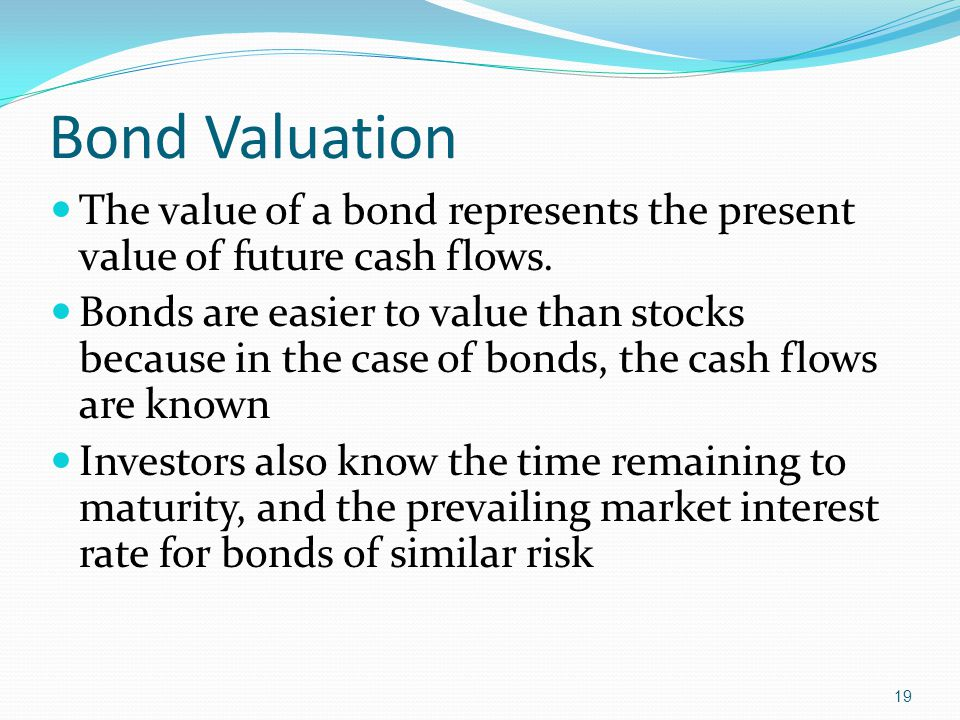 19 Bond Valuation The value of a bond represents the present value of future cash flows.