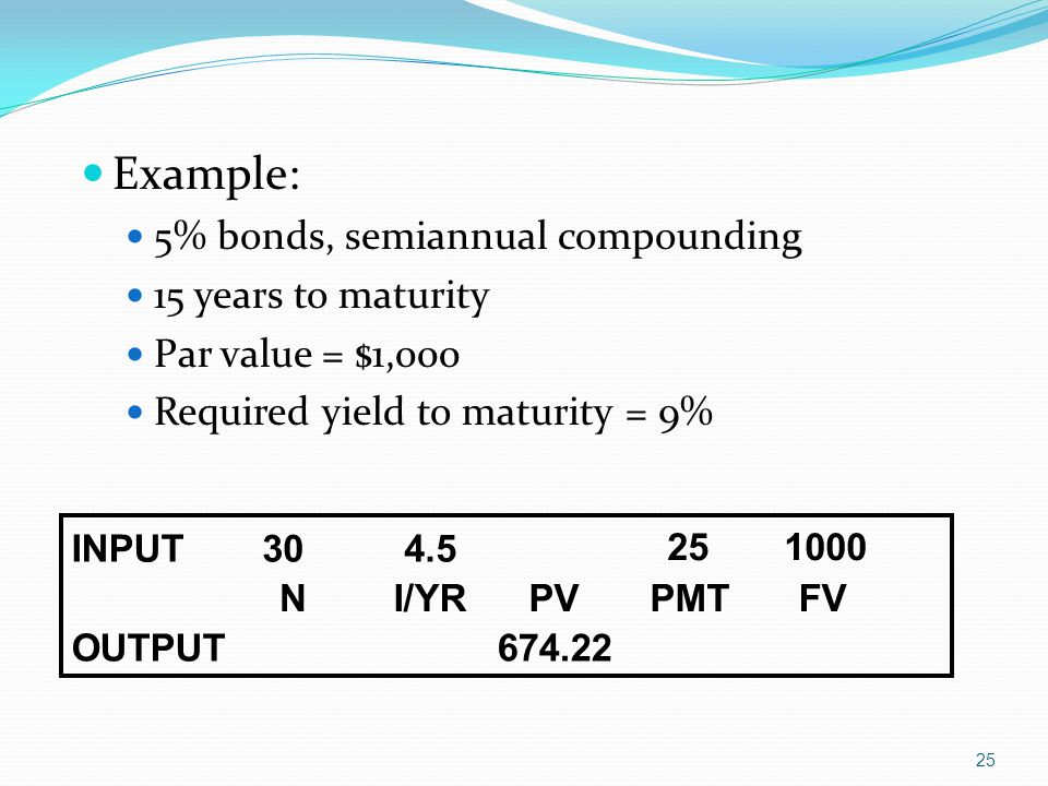 25 Example: 5% bonds, semiannual compounding 15 years to maturity Par value = $1,000 Required yield to maturity = 9% INPUT30 4.5 25 1000 NI/YRPVPMTFV OUTPUT674.22