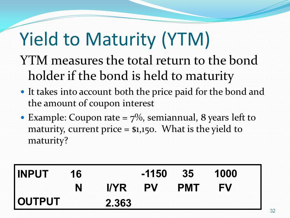 32 YTM measures the total return to the bond holder if the bond is held to maturity It takes into account both the price paid for the bond and the amount of coupon interest Example: Coupon rate = 7%, semiannual, 8 years left to maturity, current price = $1,150.