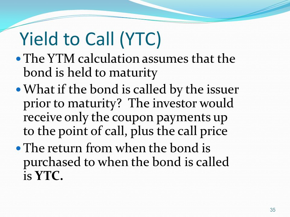 35 The YTM calculation assumes that the bond is held to maturity What if the bond is called by the issuer prior to maturity.