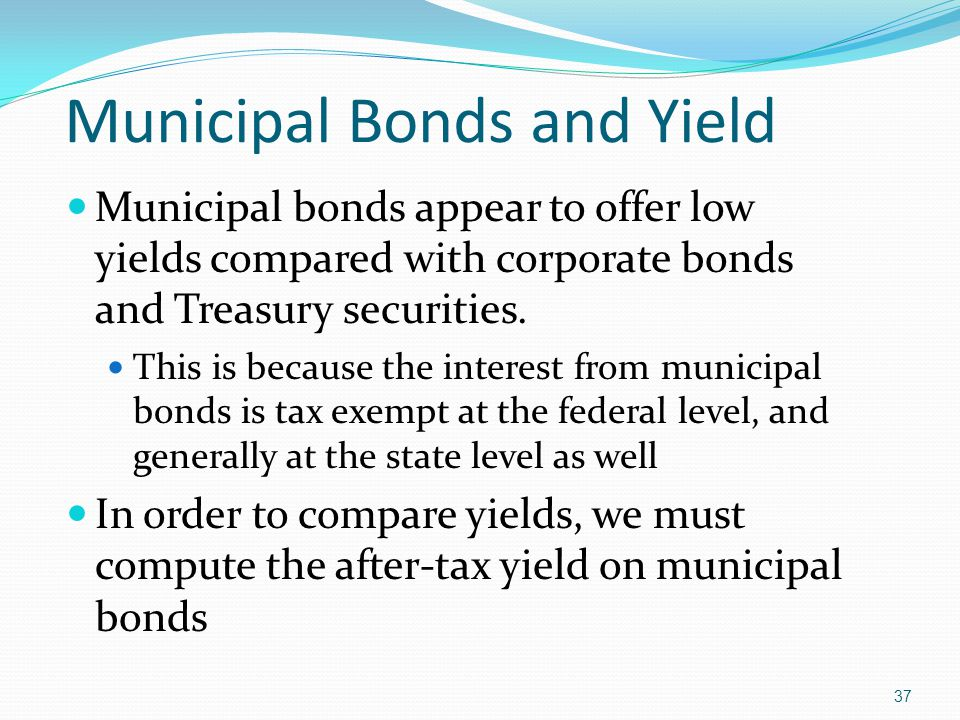 37 Municipal Bonds and Yield Municipal bonds appear to offer low yields compared with corporate bonds and Treasury securities.