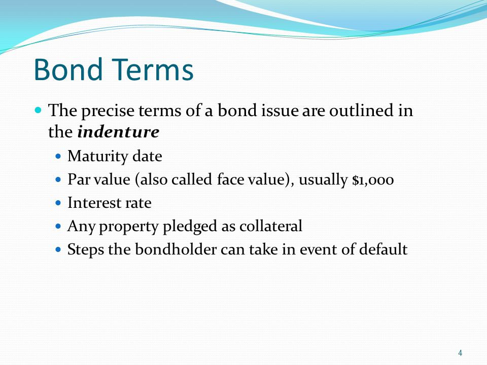 4 The precise terms of a bond issue are outlined in the indenture Maturity date Par value (also called face value), usually $1,000 Interest rate Any property pledged as collateral Steps the bondholder can take in event of default Bond Terms
