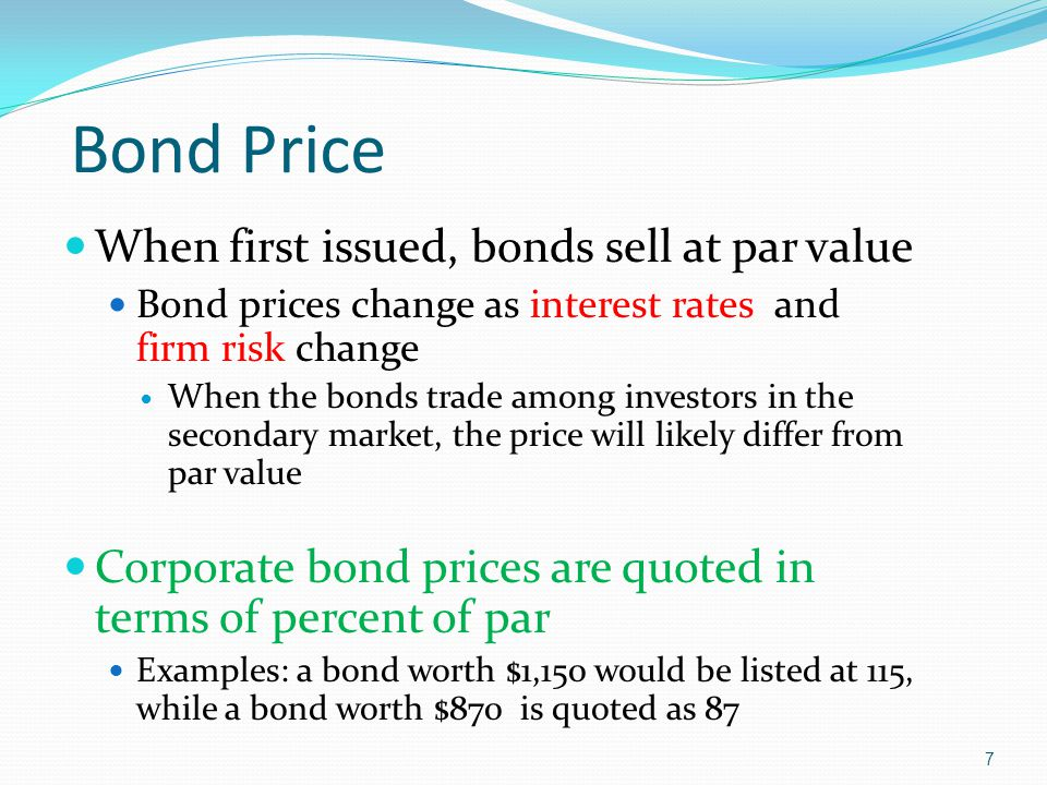 7 When first issued, bonds sell at par value Bond prices change as interest rates and firm risk change When the bonds trade among investors in the secondary market, the price will likely differ from par value Corporate bond prices are quoted in terms of percent of par Examples: a bond worth $1,150 would be listed at 115, while a bond worth $870 is quoted as 87 Bond Price