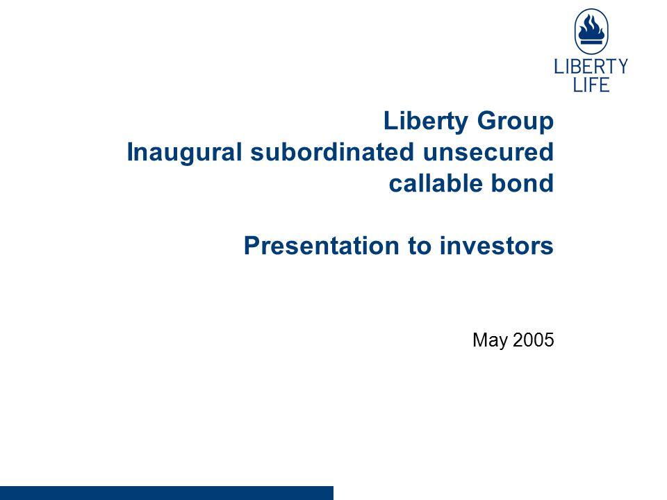Liberty Group Inaugural subordinated unsecured callable bond Presentation to investors May 2005