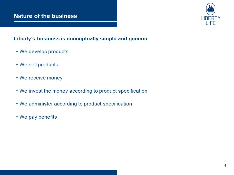 6 Nature of the business Liberty's business is conceptually simple and generic We develop products We sell products We receive money We invest the money according to product specification We administer according to product specification We pay benefits