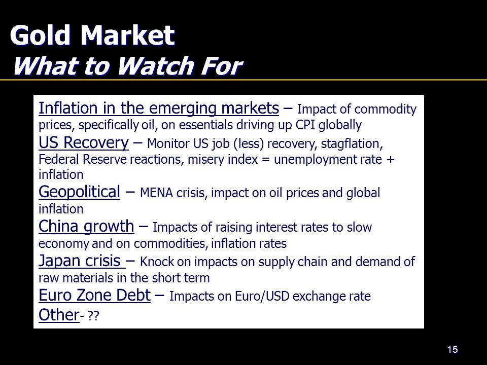 Gold Market What to Watch For 15 Inflation in the emerging markets – Impact of commodity prices, specifically oil, on essentials driving up CPI globally US Recovery – Monitor US job (less) recovery, stagflation, Federal Reserve reactions, misery index = unemployment rate + inflation Geopolitical – MENA crisis, impact on oil prices and global inflation China growth – Impacts of raising interest rates to slow economy and on commodities, inflation rates Japan crisis – Knock on impacts on supply chain and demand of raw materials in the short term Euro Zone Debt – Impacts on Euro/USD exchange rate Other -