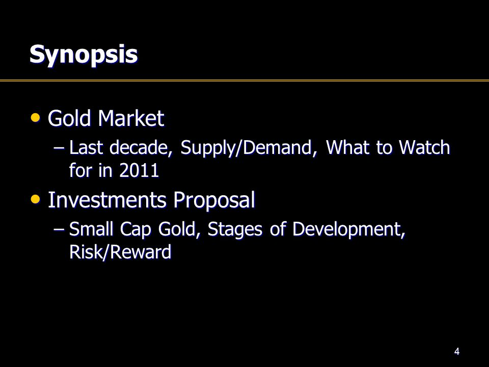 Synopsis Gold Market Gold Market –Last decade, Supply/Demand, What to Watch for in 2011 Investments Proposal Investments Proposal –Small Cap Gold, Stages of Development, Risk/Reward 4