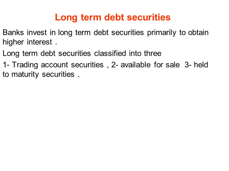 Long term debt securities Banks invest in long term debt securities primarily to obtain higher interest.