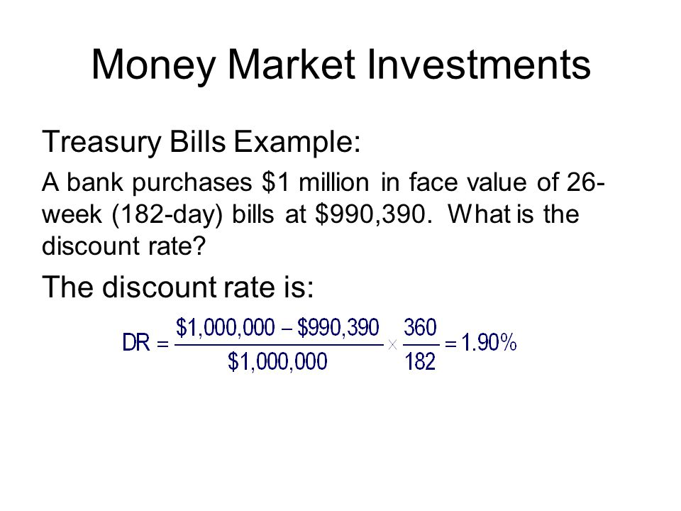 Money Market Investments Treasury Bills Example: A bank purchases $1 million in face value of 26- week (182-day) bills at $990,390.