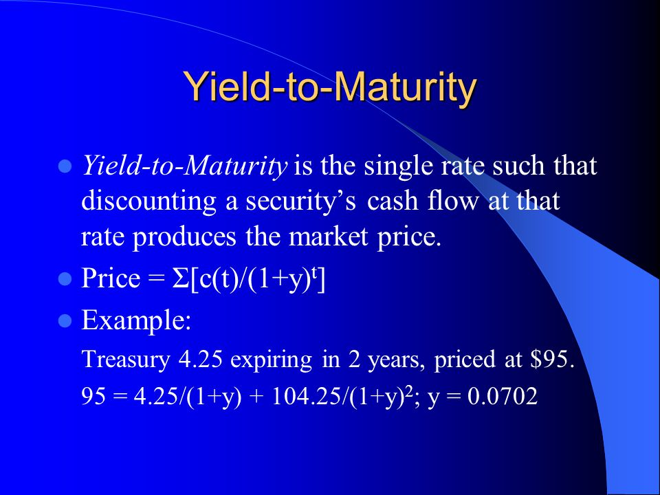 Yield-to-Maturity Yield-to-Maturity is the single rate such that discounting a security's cash flow at that rate produces the market price.