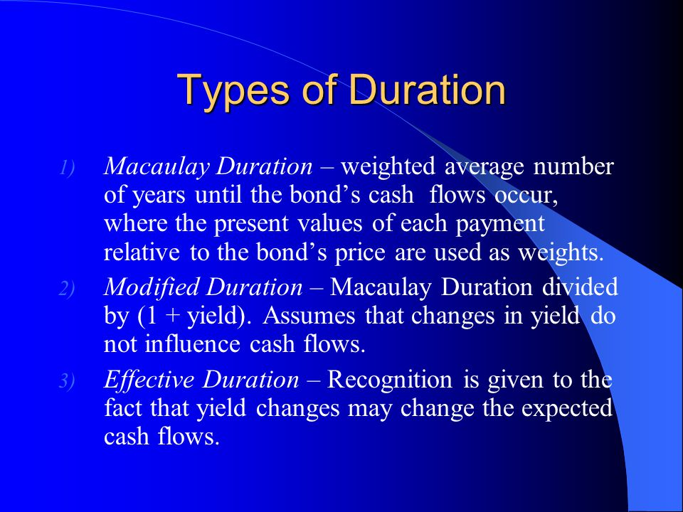Types of Duration 1) Macaulay Duration – weighted average number of years until the bond's cash flows occur, where the present values of each payment relative to the bond's price are used as weights.