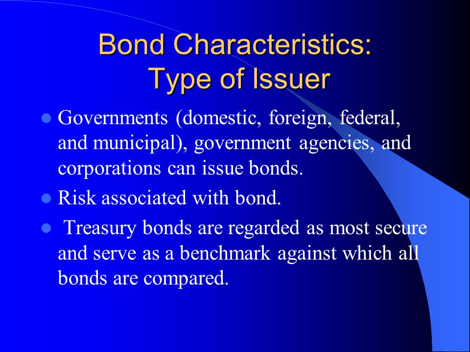 Bond Characteristics: Type of Issuer Governments (domestic, foreign, federal, and municipal), government agencies, and corporations can issue bonds.