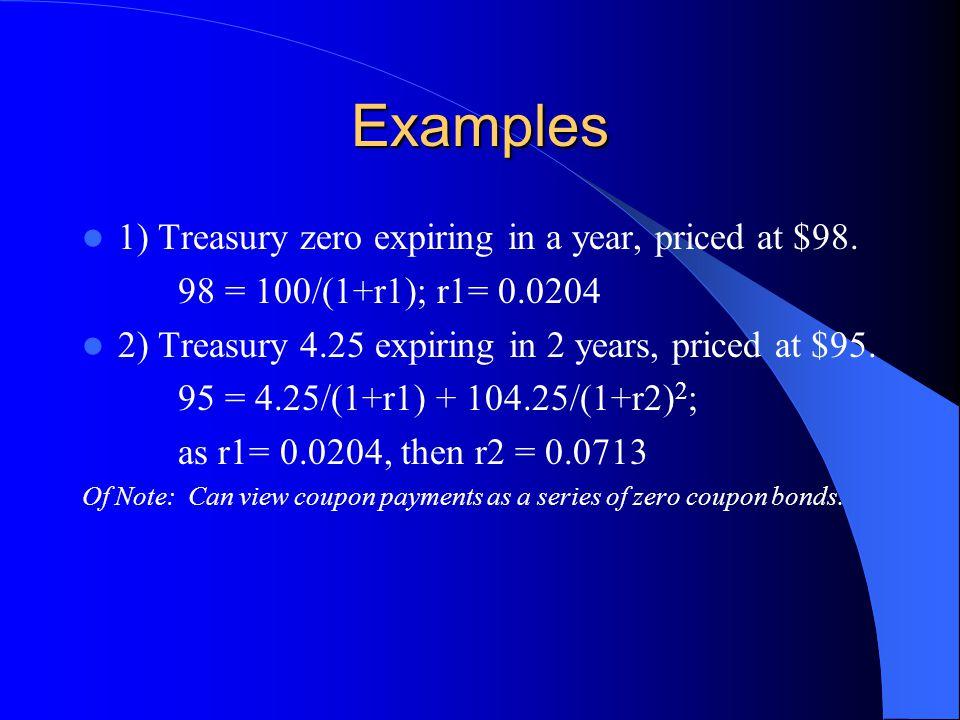 Examples 1) Treasury zero expiring in a year, priced at $98. 98 = 100/(1+r1); r1= 0.0204 2) Treasury 4.25 expiring in 2 years, priced at $95. 95 = 4.2