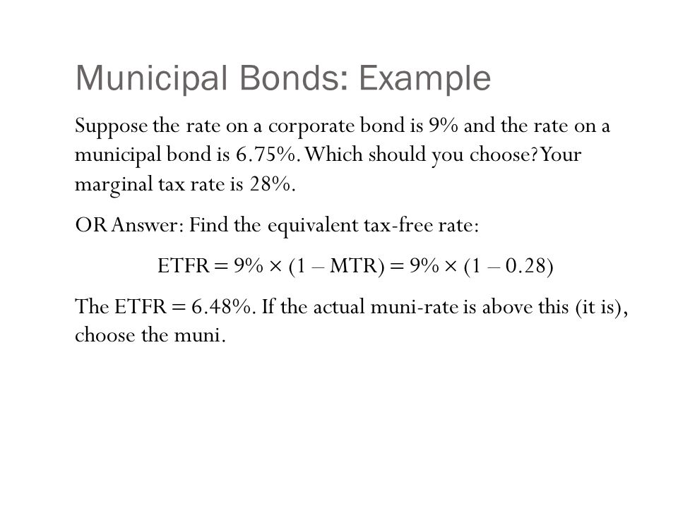 Municipal Bonds: Example Suppose the rate on a corporate bond is 9% and the rate on a municipal bond is 6.75%. Which should you choose? Your marginal