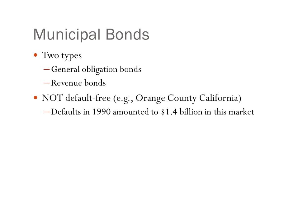 Municipal Bonds Two types ─ General obligation bonds ─ Revenue bonds NOT default-free (e.g., Orange County California) ─ Defaults in 1990 amounted to