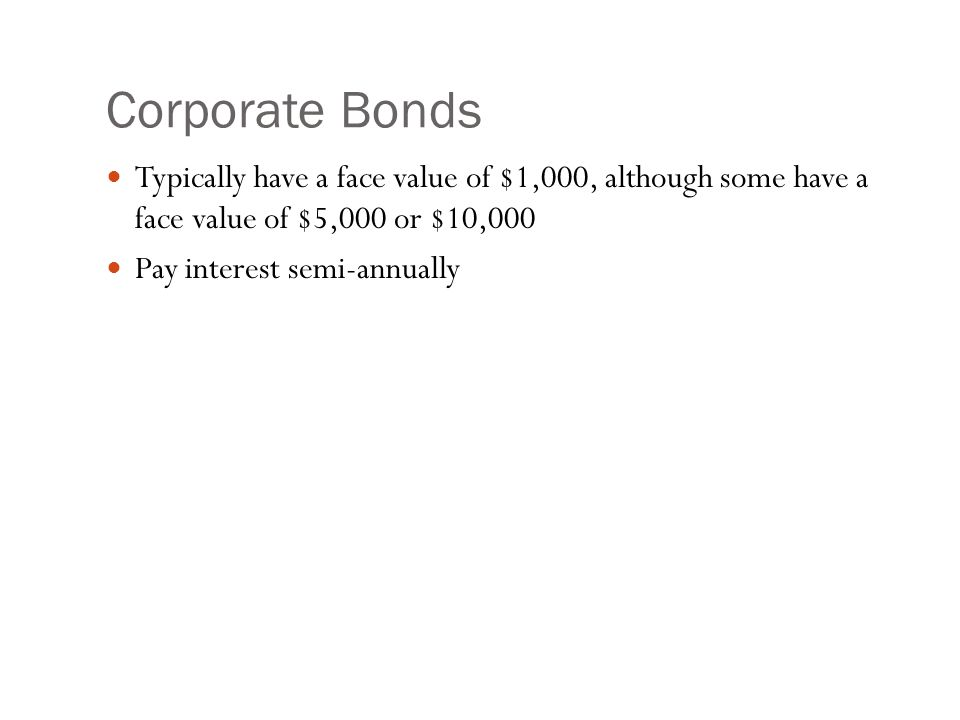 Corporate Bonds Typically have a face value of $1,000, although some have a face value of $5,000 or $10,000 Pay interest semi-annually