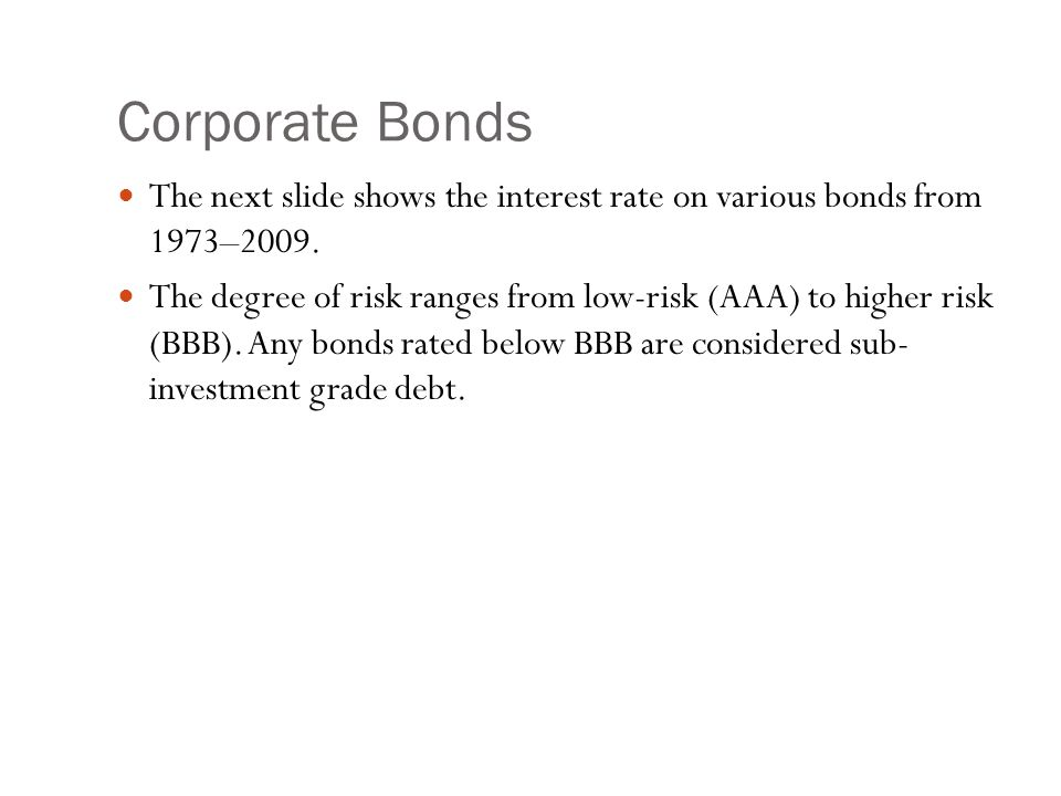 Corporate Bonds The next slide shows the interest rate on various bonds from 1973–2009. The degree of risk ranges from low-risk (AAA) to higher risk (