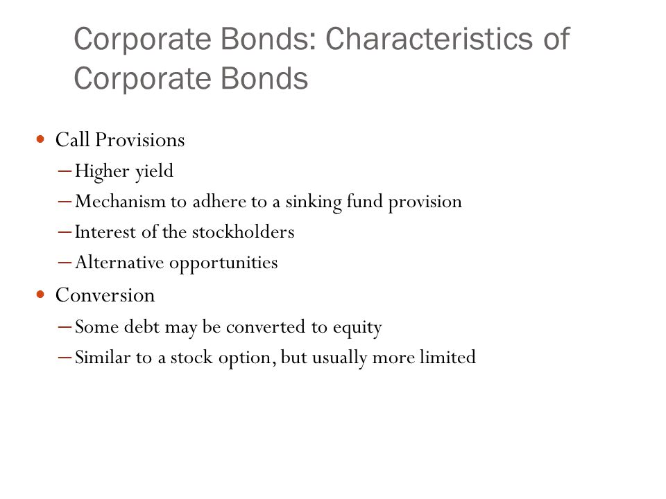 Corporate Bonds: Characteristics of Corporate Bonds Call Provisions ─ Higher yield ─ Mechanism to adhere to a sinking fund provision ─ Interest of the