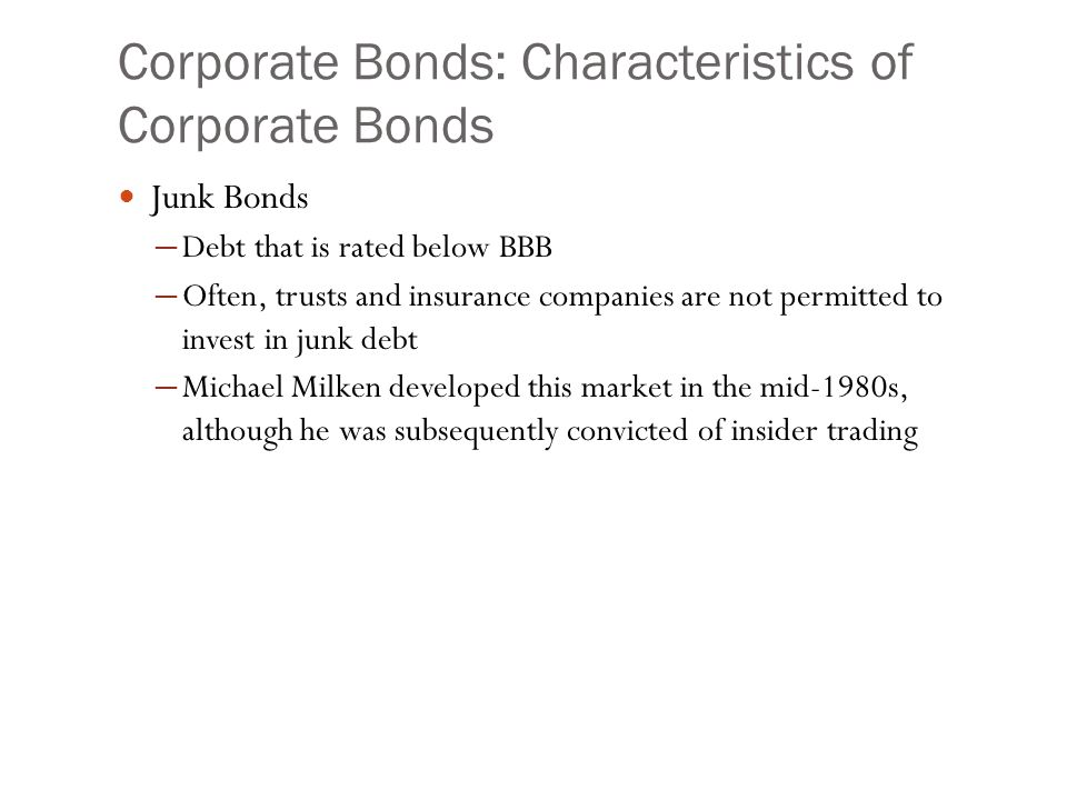 Corporate Bonds: Characteristics of Corporate Bonds Junk Bonds ─ Debt that is rated below BBB ─ Often, trusts and insurance companies are not permitte