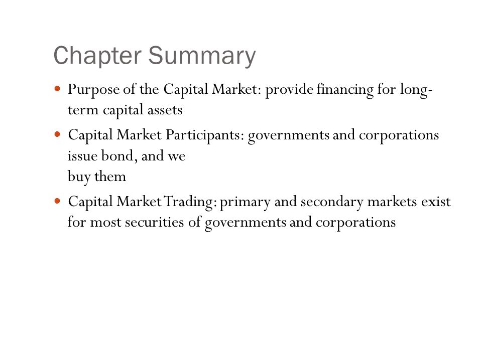 Chapter Summary Purpose of the Capital Market: provide financing for long- term capital assets Capital Market Participants: governments and corporatio