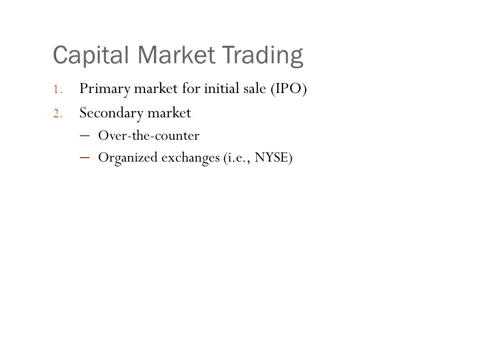 Capital Market Trading 1. Primary market for initial sale (IPO) 2. Secondary market ─ Over-the-counter ─ Organized exchanges (i.e., NYSE)