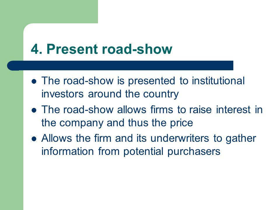 4. Present road-show The road-show is presented to institutional investors around the country The road-show allows firms to raise interest in the comp
