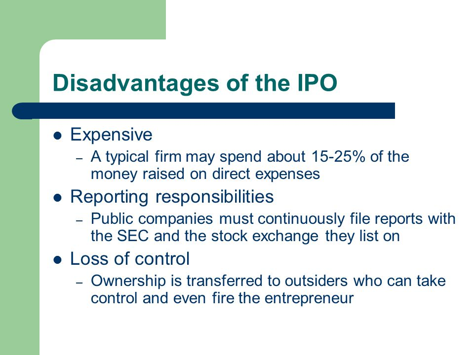 Disadvantages of the IPO Expensive – A typical firm may spend about 15-25% of the money raised on direct expenses Reporting responsibilities – Public companies must continuously file reports with the SEC and the stock exchange they list on Loss of control – Ownership is transferred to outsiders who can take control and even fire the entrepreneur