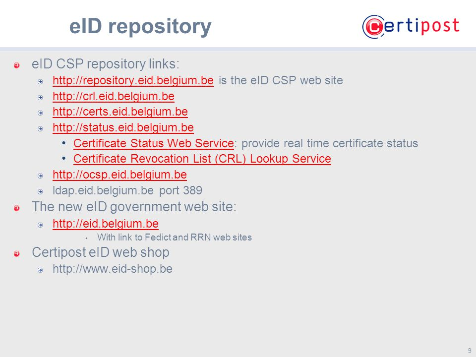 9 9 eID repository eID CSP repository links: http://repository.eid.belgium.behttp://repository.eid.belgium.be is the eID CSP web site http://crl.eid.belgium.be http://certs.eid.belgium.be http://status.eid.belgium.be Certificate Status Web Service: provide real time certificate status Certificate Status Web Service Certificate Revocation List (CRL) Lookup Service http://ocsp.eid.belgium.be ldap.eid.belgium.be port 389 The new eID government web site: http://eid.belgium.be With link to Fedict and RRN web sites Certipost eID web shop http://www.eid-shop.be