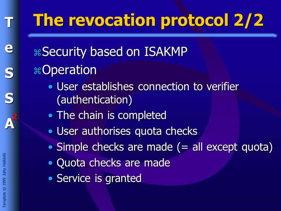 Template © 1999 Juho Heikkilä TeSSA 2 The revocation protocol 2/2 z Security based on ISAKMP z Operation User establishes connection to verifier (authentication)User establishes connection to verifier (authentication) The chain is completedThe chain is completed User authorises quota checksUser authorises quota checks Simple checks are made (= all except quota)Simple checks are made (= all except quota) Quota checks are madeQuota checks are made Service is grantedService is granted