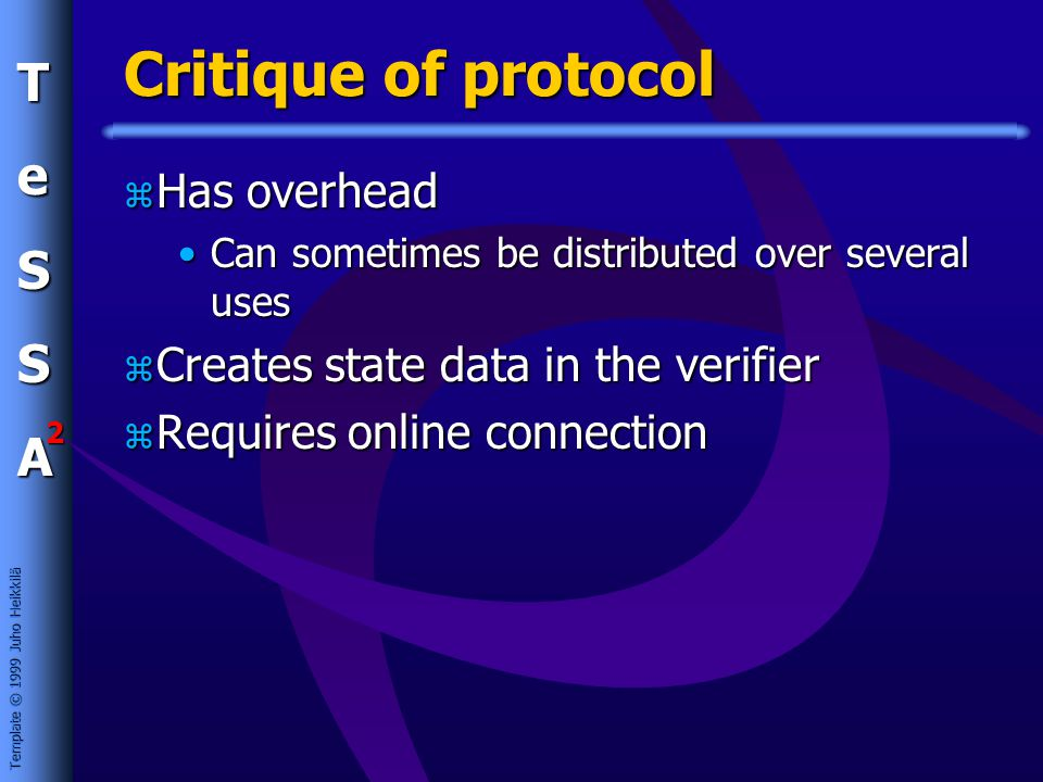 Template © 1999 Juho Heikkilä TeSSA 2 Critique of protocol z Has overhead Can sometimes be distributed over several usesCan sometimes be distributed over several uses z Creates state data in the verifier z Requires online connection