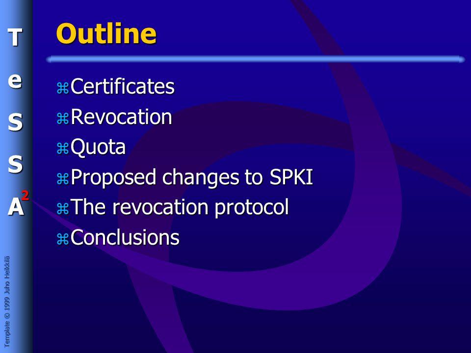 Template © 1999 Juho Heikkilä TeSSA 2 Outline z Certificates z Revocation z Quota z Proposed changes to SPKI z The revocation protocol z Conclusions