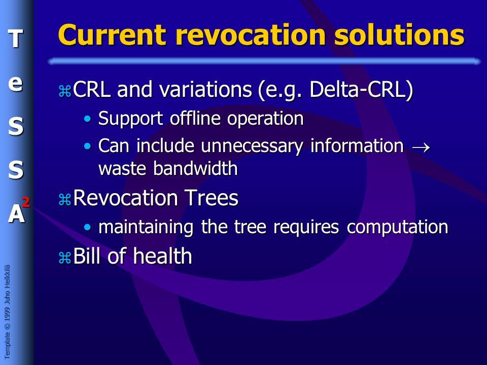 Template © 1999 Juho Heikkilä TeSSA 2 Current revocation solutions z CRL and variations (e.g.