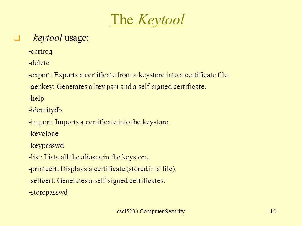 csci5233 Computer Security10 The Keytool  keytool usage: -certreq -delete -export: Exports a certificate from a keystore into a certificate file.