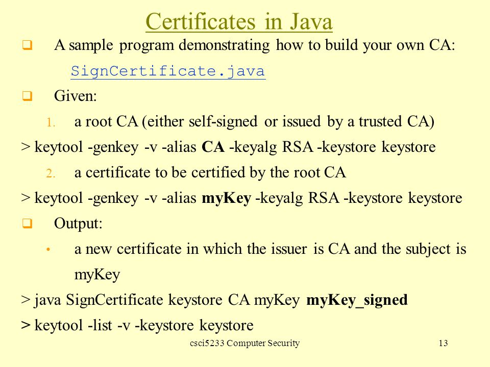 csci5233 Computer Security13 Certificates in Java  A sample program demonstrating how to build your own CA: SignCertificate.java SignCertificate.java  Given: 1.