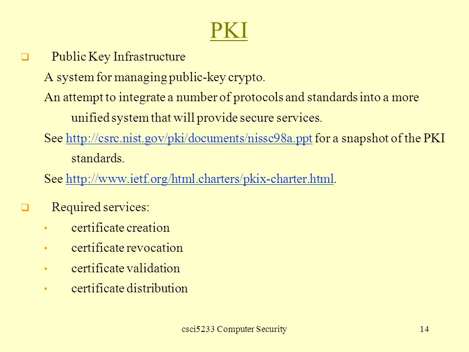 csci5233 Computer Security14 PKI  Public Key Infrastructure A system for managing public-key crypto.