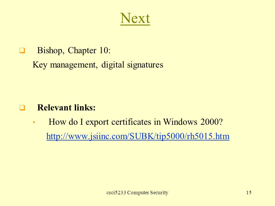 csci5233 Computer Security15 Next  Bishop, Chapter 10: Key management, digital signatures  Relevant links: How do I export certificates in Windows 2000.