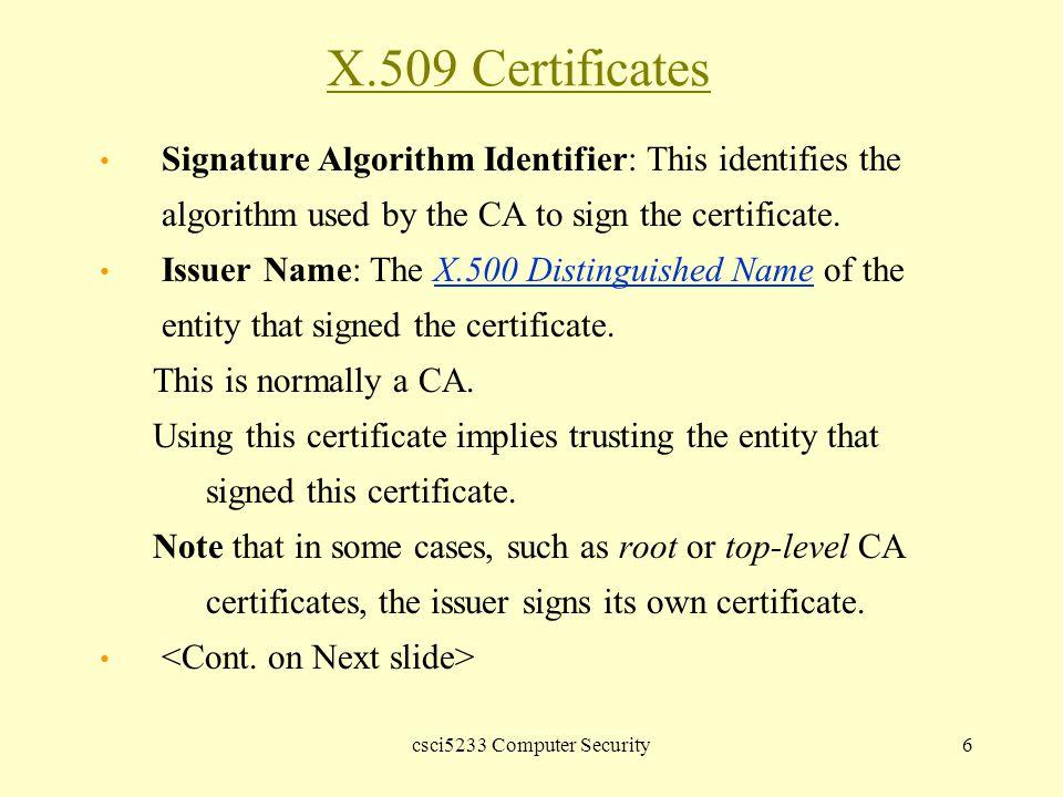 csci5233 Computer Security6 X.509 Certificates Signature Algorithm Identifier: This identifies the algorithm used by the CA to sign the certificate.
