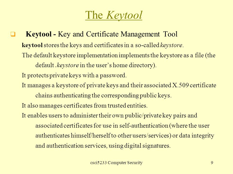 csci5233 Computer Security9 The Keytool  Keytool - Key and Certificate Management Tool keytool stores the keys and certificates in a so-called keystore.