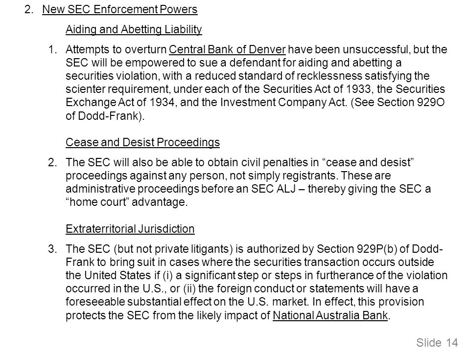 Slide 14 2.New SEC Enforcement Powers Aiding and Abetting Liability 1.Attempts to overturn Central Bank of Denver have been unsuccessful, but the SEC will be empowered to sue a defendant for aiding and abetting a securities violation, with a reduced standard of recklessness satisfying the scienter requirement, under each of the Securities Act of 1933, the Securities Exchange Act of 1934, and the Investment Company Act.
