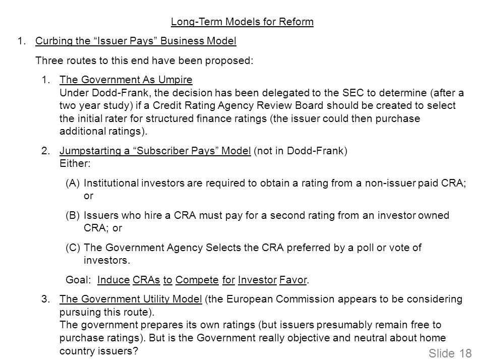 Slide 18 Long-Term Models for Reform 1.Curbing the Issuer Pays Business Model Three routes to this end have been proposed: 1.The Government As Umpire Under Dodd-Frank, the decision has been delegated to the SEC to determine (after a two year study) if a Credit Rating Agency Review Board should be created to select the initial rater for structured finance ratings (the issuer could then purchase additional ratings).