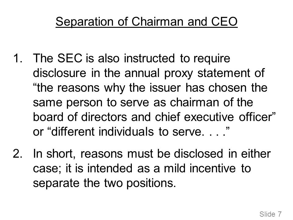 Separation of Chairman and CEO 1.The SEC is also instructed to require disclosure in the annual proxy statement of the reasons why the issuer has chosen the same person to serve as chairman of the board of directors and chief executive officer or different individuals to serve.... 2.In short, reasons must be disclosed in either case; it is intended as a mild incentive to separate the two positions.