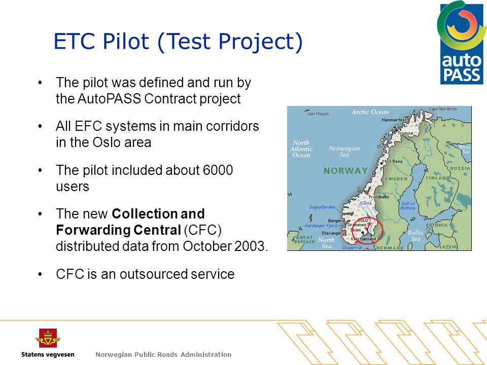 Norwegian Public Roads Administration The pilot was defined and run by the AutoPASS Contract project All EFC systems in main corridors in the Oslo area The pilot included about 6000 users The new Collection and Forwarding Central (CFC) distributed data from October 2003.