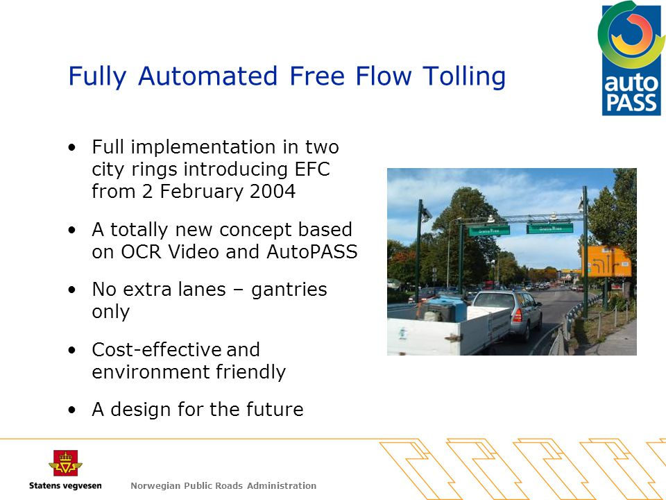 Norwegian Public Roads Administration Fully Automated Free Flow Tolling Full implementation in two city rings introducing EFC from 2 February 2004 A t