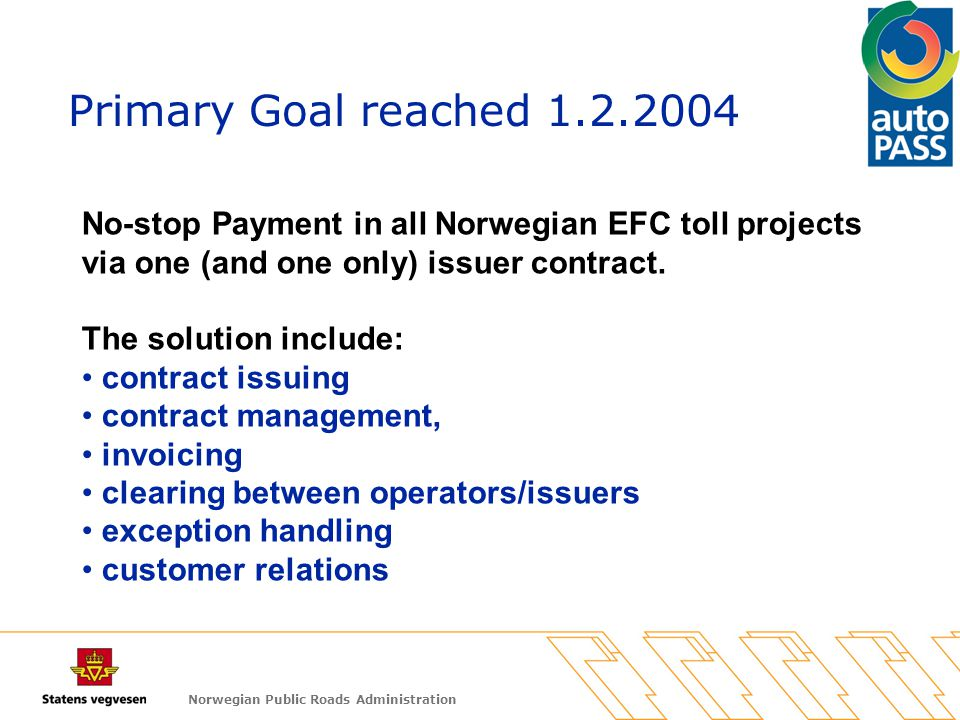 Norwegian Public Roads Administration Primary Goal reached 1.2.2004 No-stop Payment in all Norwegian EFC toll projects via one (and one only) issuer c
