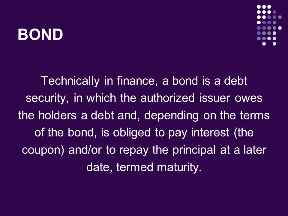 BOND Technically in finance, a bond is a debt security, in which the authorized issuer owes the holders a debt and, depending on the terms of the bond